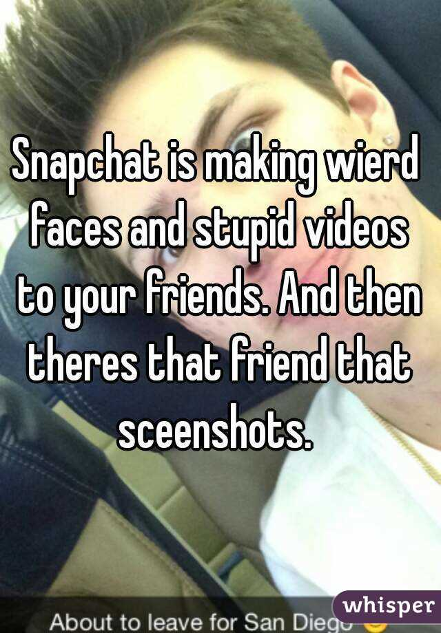Snapchat is making wierd faces and stupid videos to your friends. And then theres that friend that sceenshots.
