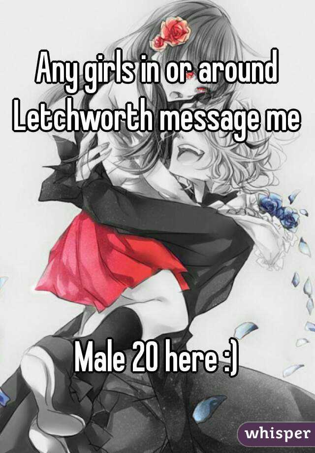 Any girls in or around Letchworth message me      Male 20 here :)