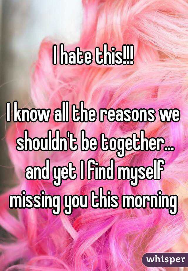 I hate this!!!  I know all the reasons we shouldn't be together... and yet I find myself missing you this morning