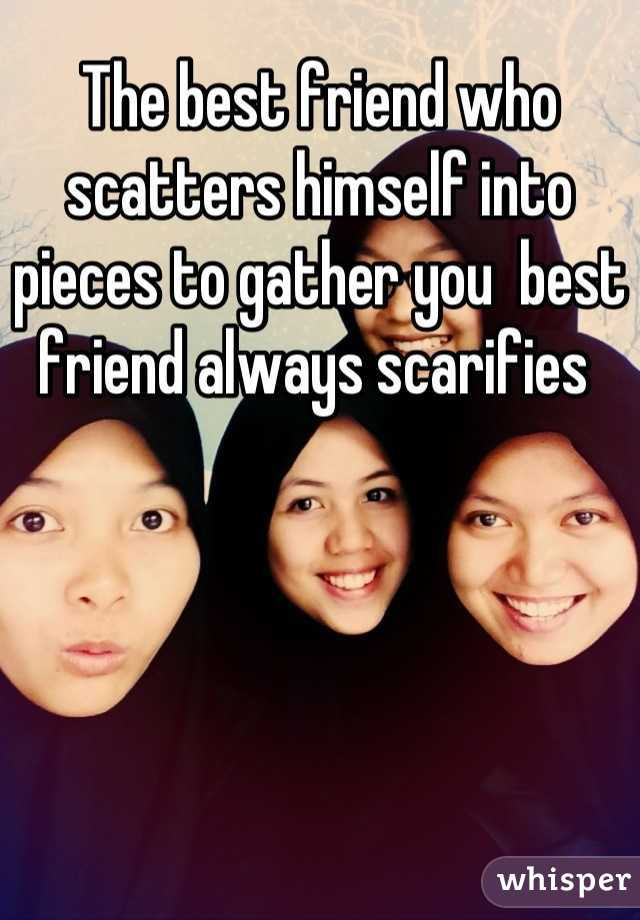 The best friend who scatters himself into pieces to gather you  best friend always scarifies