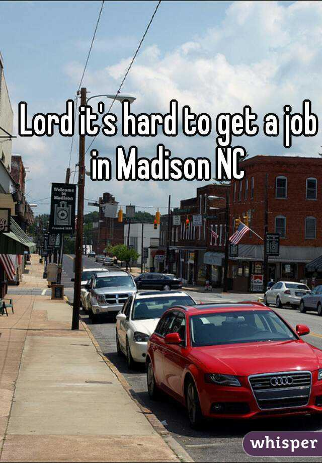 Lord it's hard to get a job in Madison NC