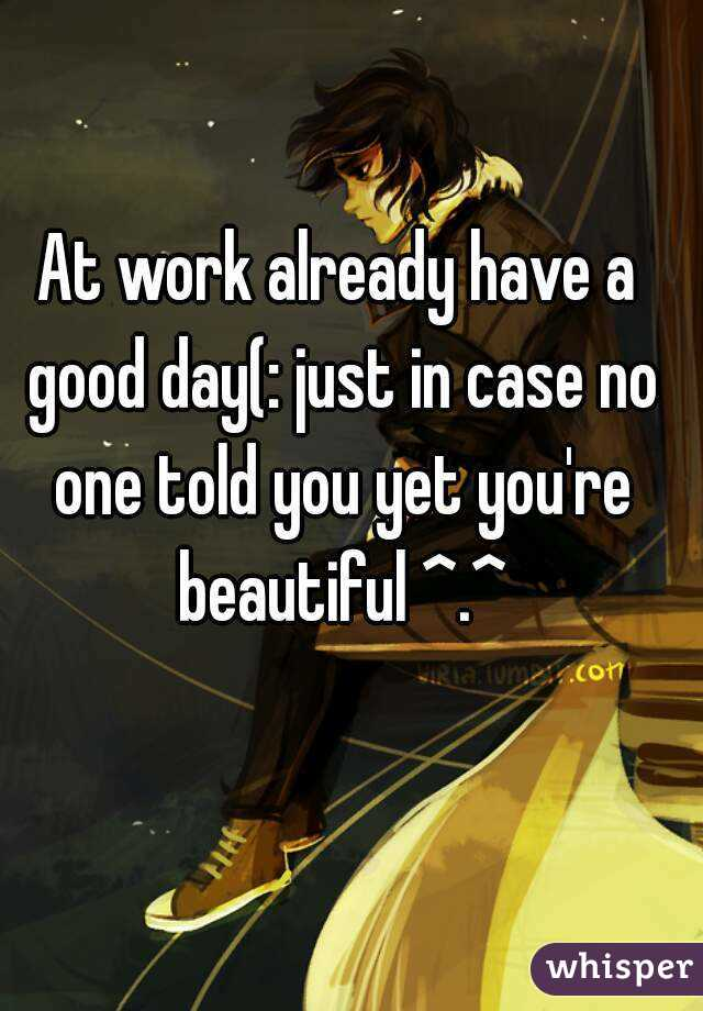 At work already have a good day(: just in case no one told you yet you're beautiful ^.^