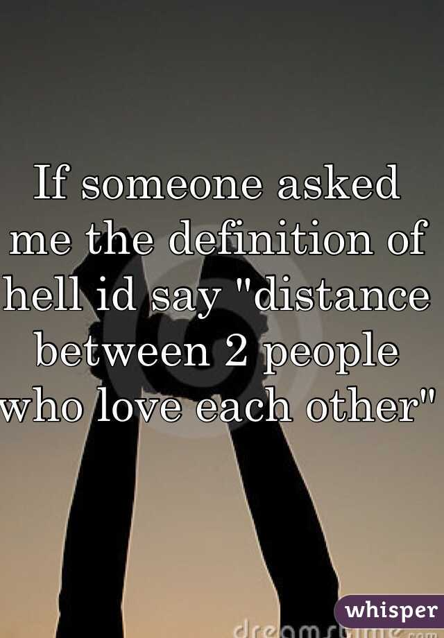 "If someone asked me the definition of hell id say ""distance between 2 people who love each other"""