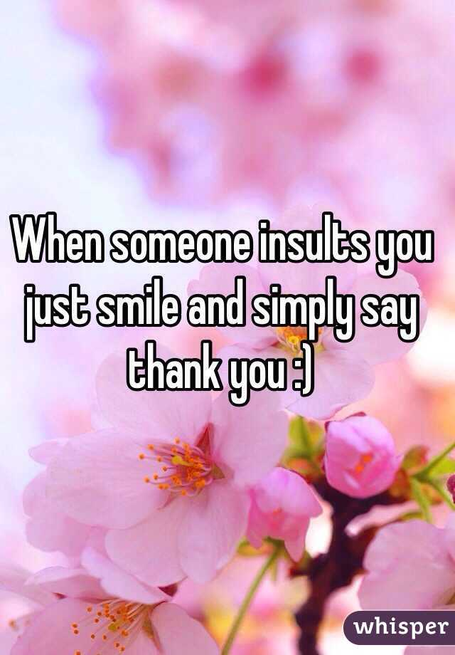 When someone insults you just smile and simply say thank you :)