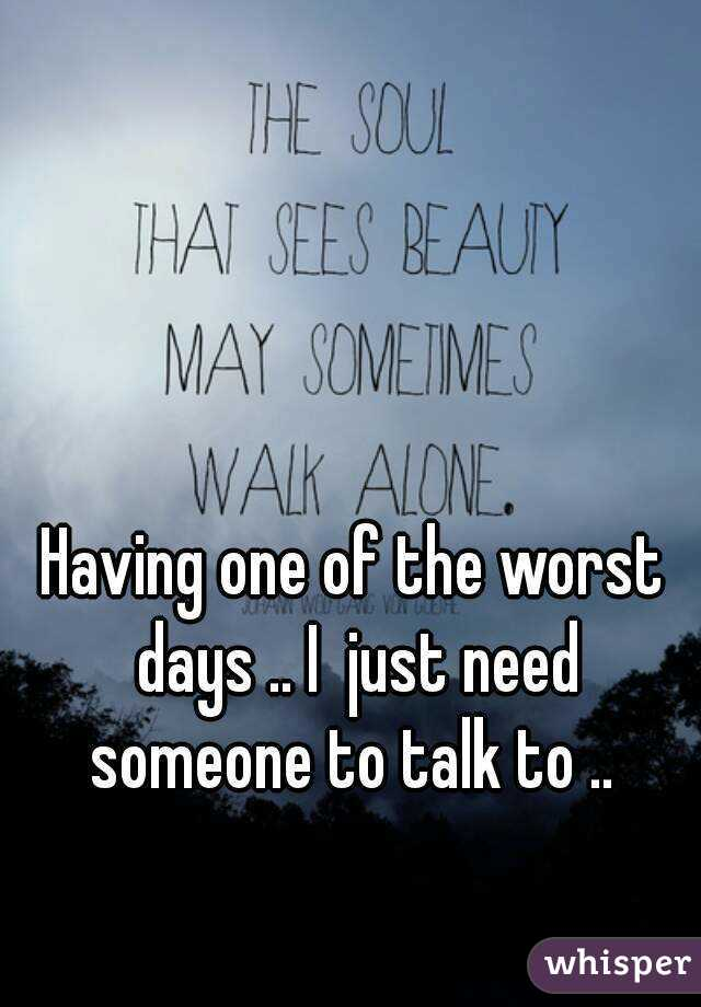 Having one of the worst days .. I  just need someone to talk to ..