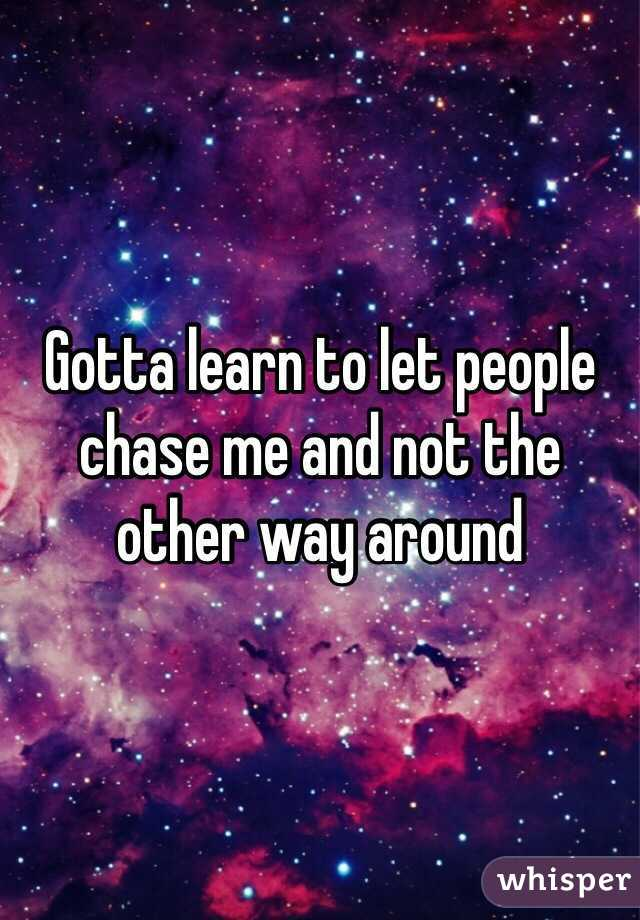 Gotta learn to let people chase me and not the other way around
