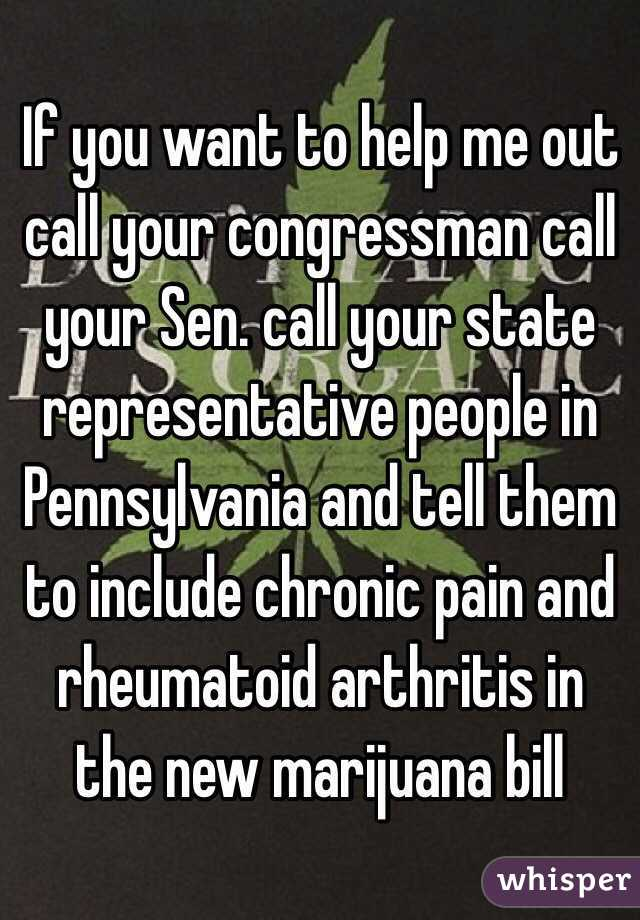 If you want to help me out call your congressman call your Sen. call your state representative people in Pennsylvania and tell them to include chronic pain and rheumatoid arthritis in the new marijuana bill