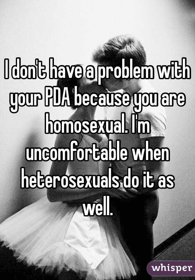 I don't have a problem with your PDA because you are homosexual. I'm uncomfortable when heterosexuals do it as well.