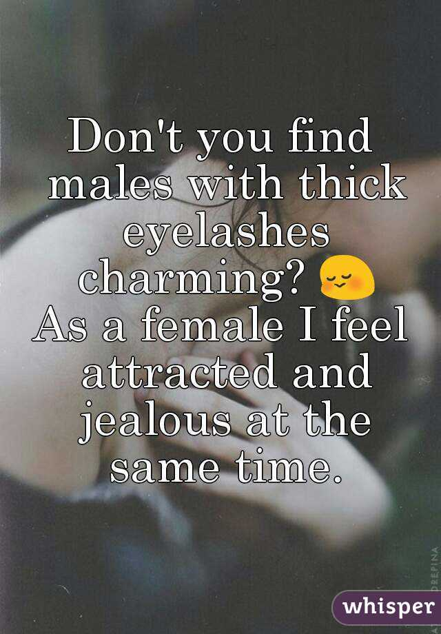 Don't you find males with thick eyelashes charming? 😳 As a female I feel attracted and jealous at the same time.