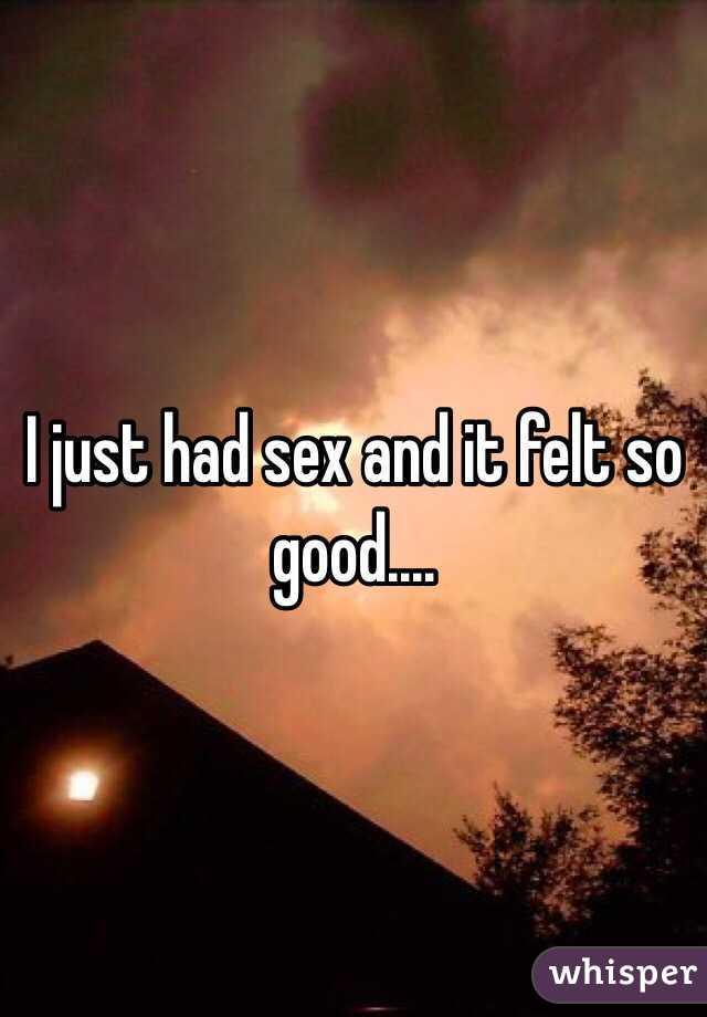 I just had sex and it felt so good....