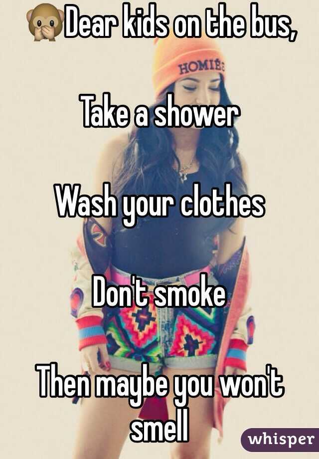 🙊Dear kids on the bus,  Take a shower  Wash your clothes  Don't smoke  Then maybe you won't smell
