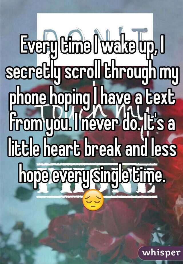 Every time I wake up, I secretly scroll through my phone hoping I have a text from you. I never do. It's a little heart break and less hope every single time. 😔