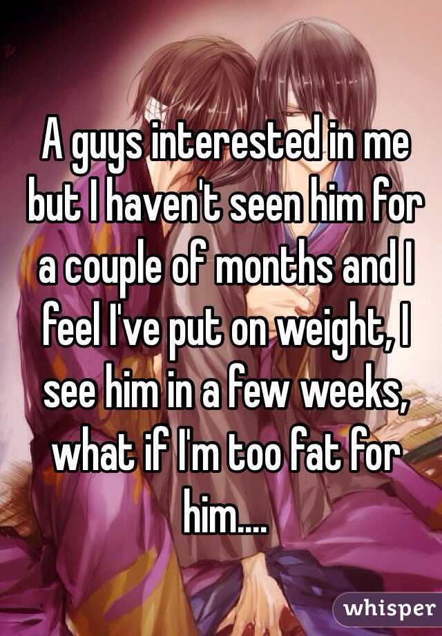 A guys interested in me but I haven't seen him for a couple of months and I feel I've put on weight, I see him in a few weeks, what if I'm too fat for him....