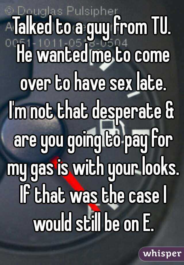 Talked to a guy from TU. He wanted me to come over to have sex late. I'm not that desperate & are you going to pay for my gas is with your looks. If that was the case I would still be on E.