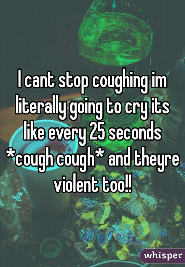 I cant stop coughing im literally going to cry its like every 25 seconds *cough cough* and theyre violent too!!
