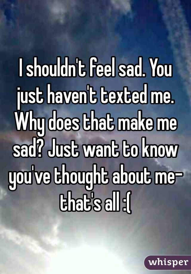 I shouldn't feel sad. You just haven't texted me. Why does that make me sad? Just want to know you've thought about me- that's all :(