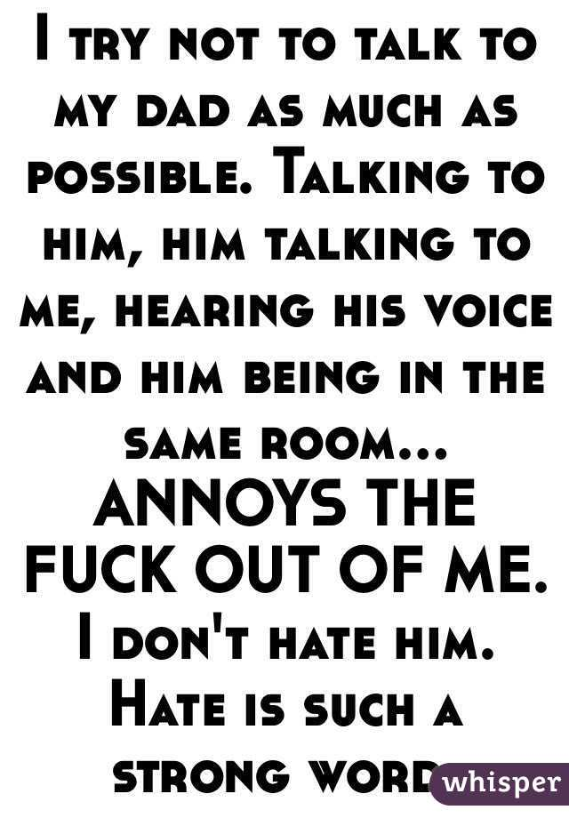 I try not to talk to my dad as much as possible. Talking to him, him talking to me, hearing his voice and him being in the same room... ANNOYS THE FUCK OUT OF ME. I don't hate him.  Hate is such a strong word.