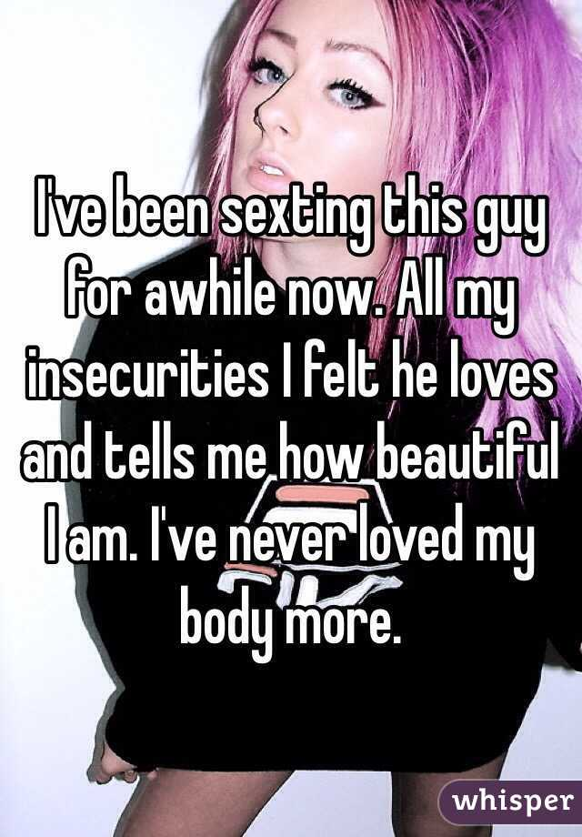 I've been sexting this guy for awhile now. All my insecurities I felt he loves and tells me how beautiful I am. I've never loved my body more.