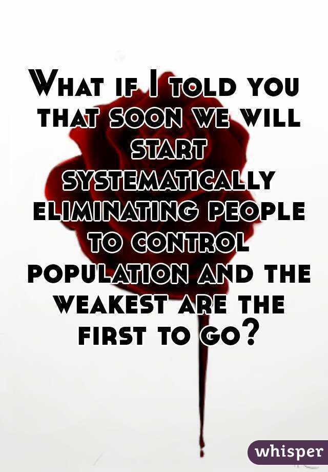 What if I told you that soon we will start systematically eliminating people to control population and the weakest are the first to go?