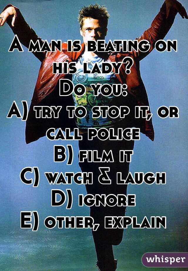 A man is beating on his lady? Do you: A) try to stop it, or call police B) film it C) watch & laugh D) ignore E) other, explain