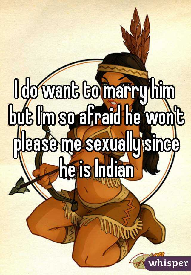 I do want to marry him but I'm so afraid he won't please me sexually since he is Indian