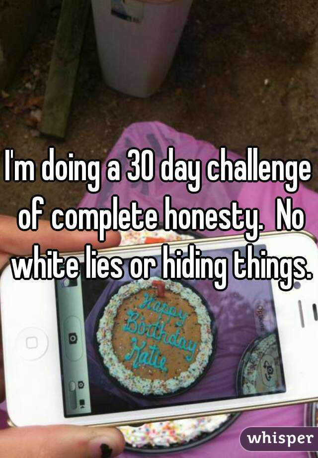 I'm doing a 30 day challenge of complete honesty.  No white lies or hiding things.