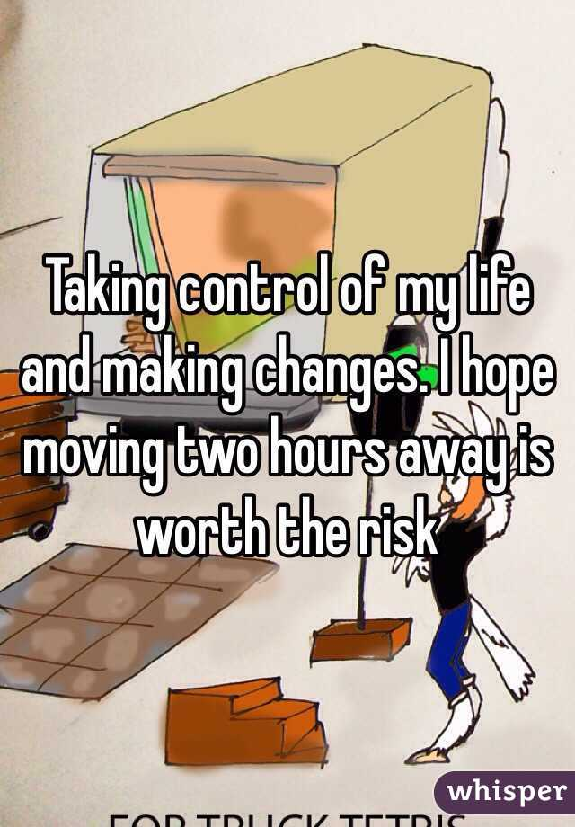 Taking control of my life and making changes. I hope moving two hours away is worth the risk