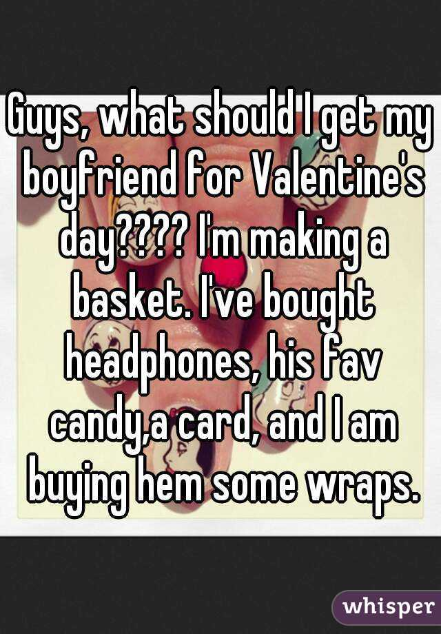 Guys, what should I get my boyfriend for Valentine's day???? I'm making a basket. I've bought headphones, his fav candy,a card, and I am buying hem some wraps.