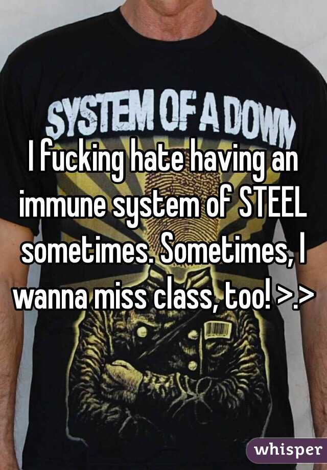 I fucking hate having an immune system of STEEL sometimes. Sometimes, I wanna miss class, too! >.>