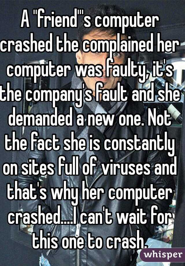 "A ""friend""'s computer crashed the complained her computer was faulty, it's the company's fault and she demanded a new one. Not the fact she is constantly on sites full of viruses and that's why her computer crashed....I can't wait for this one to crash."