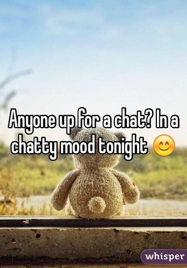 Anyone up for a chat? In a chatty mood tonight 😊