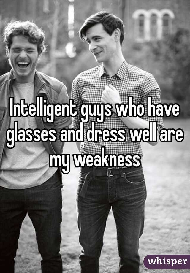 Intelligent guys who have glasses and dress well are my weakness