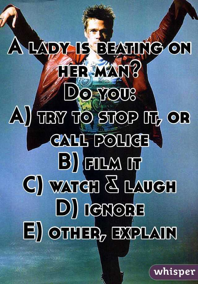 A lady is beating on her man? Do you: A) try to stop it, or call police B) film it C) watch & laugh D) ignore E) other, explain