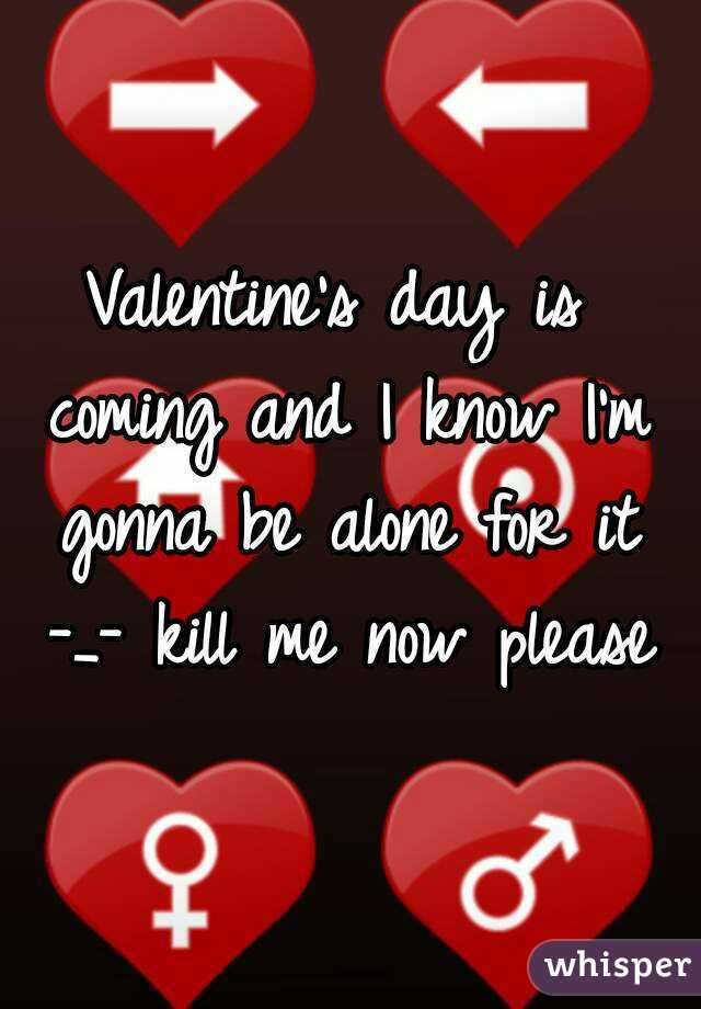 Valentine's day is coming and I know I'm gonna be alone for it -_- kill me now please