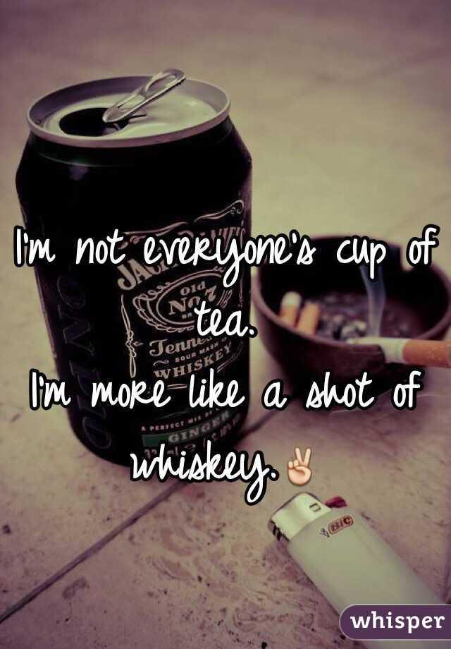 I'm not everyone's cup of tea.  I'm more like a shot of whiskey.✌️