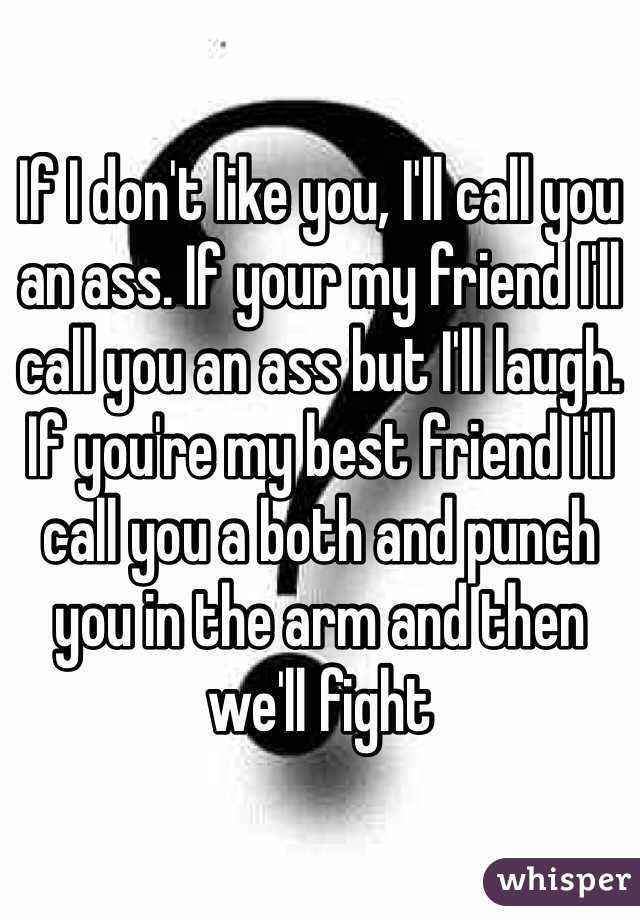If I don't like you, I'll call you an ass. If your my friend I'll call you an ass but I'll laugh. If you're my best friend I'll call you a both and punch you in the arm and then we'll fight