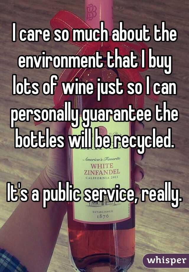 I care so much about the environment that I buy lots of wine just so I can personally guarantee the bottles will be recycled.   It's a public service, really.