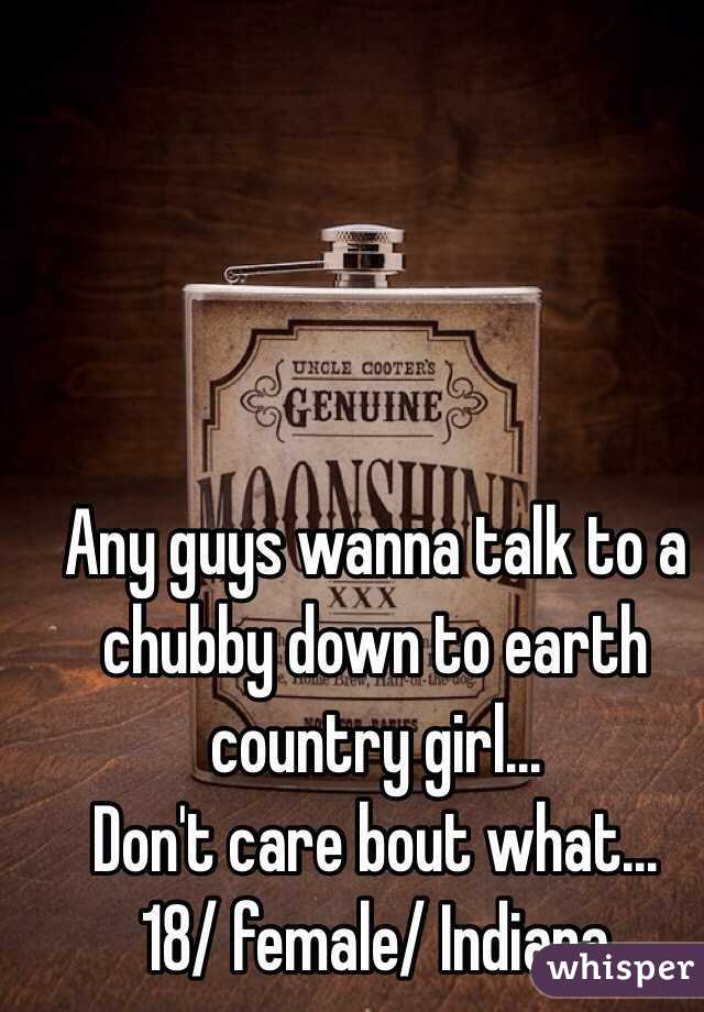 Any guys wanna talk to a chubby down to earth country girl... Don't care bout what...  18/ female/ Indiana