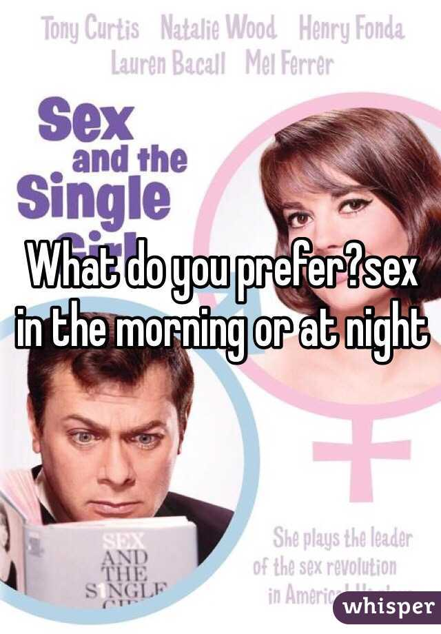 What do you prefer?sex in the morning or at night