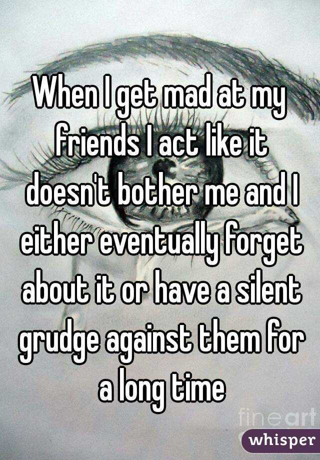 When I get mad at my friends I act like it doesn't bother me and I either eventually forget about it or have a silent grudge against them for a long time