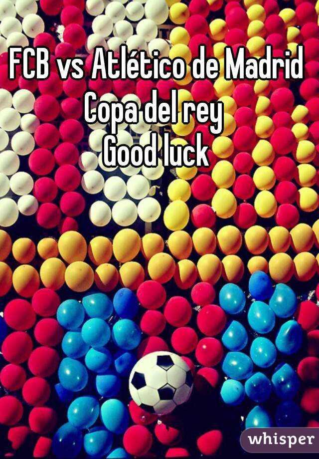 FCB vs Atlético de Madrid Copa del rey  Good luck