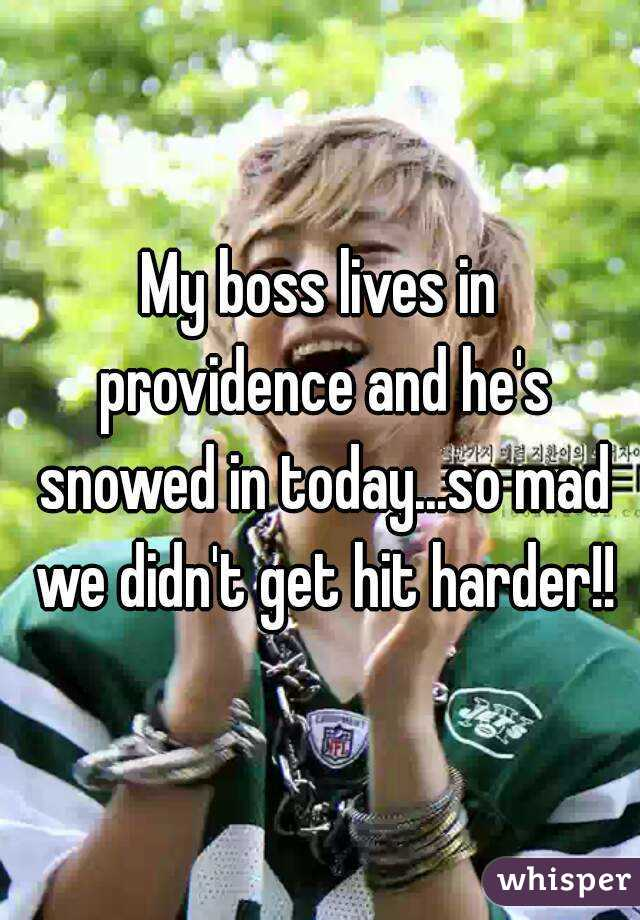 My boss lives in providence and he's snowed in today...so mad we didn't get hit harder!!