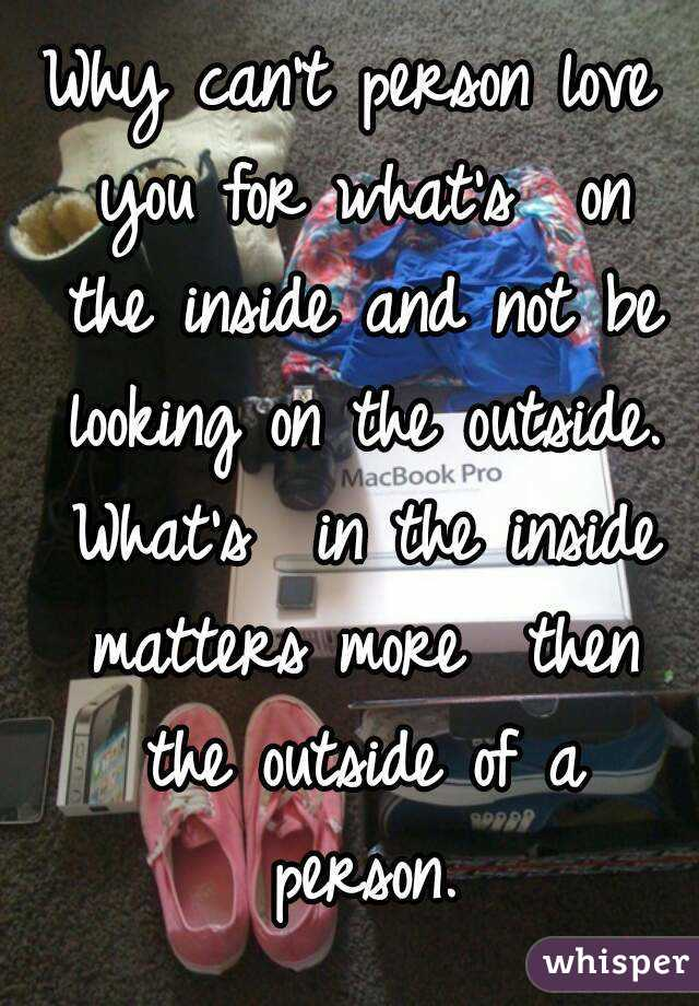 Why can't person love you for what's  on the inside and not be looking on the outside. What's  in the inside matters more  then the outside of a person.