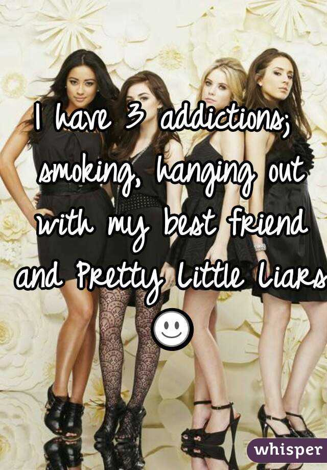 I have 3 addictions; smoking, hanging out with my best friend and Pretty Little Liars ☺