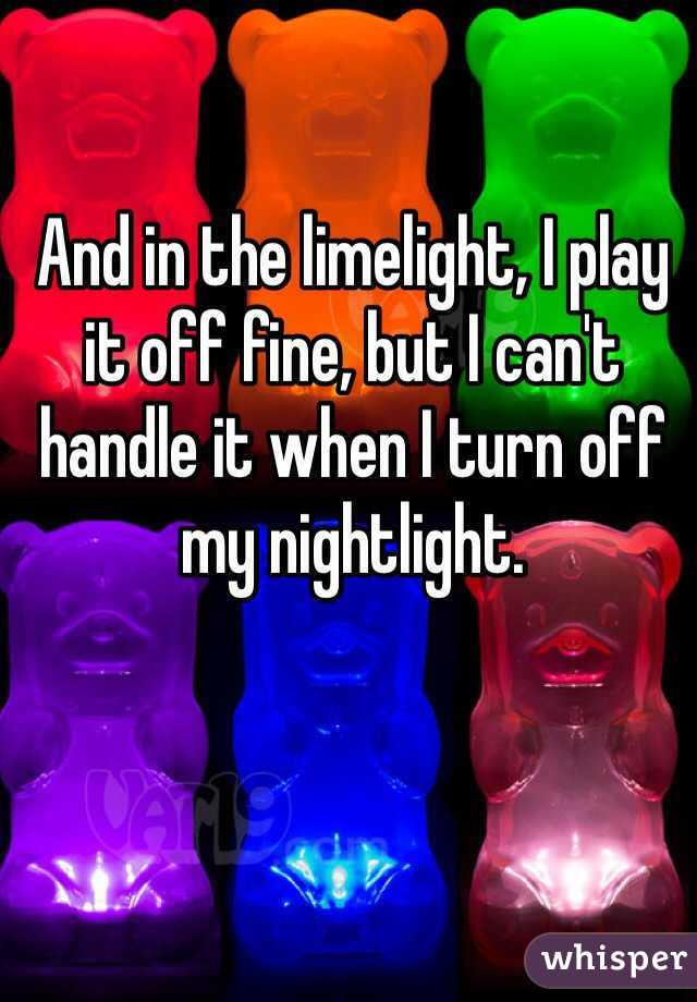 And in the limelight, I play it off fine, but I can't handle it when I turn off my nightlight.