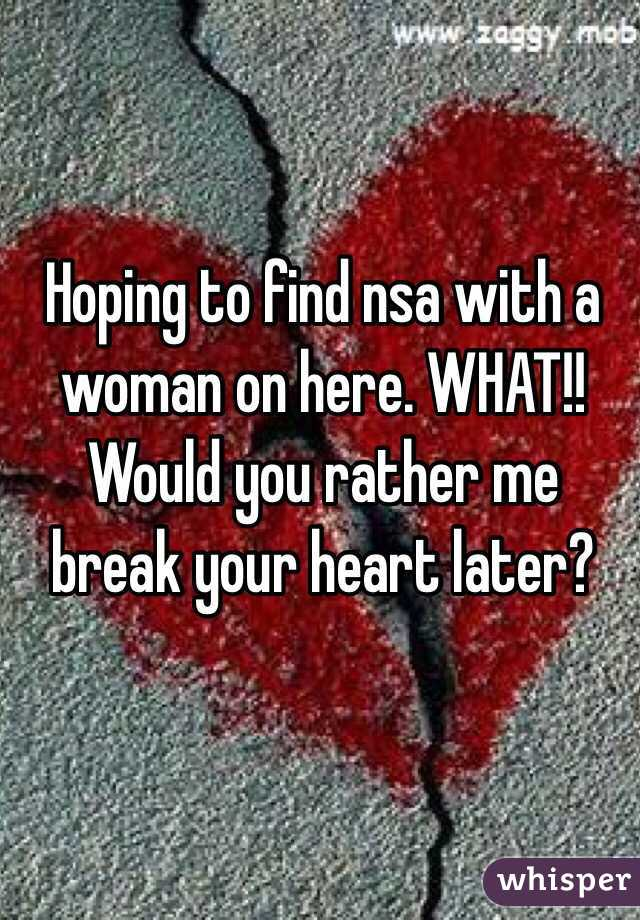 Hoping to find nsa with a woman on here. WHAT!! Would you rather me break your heart later?