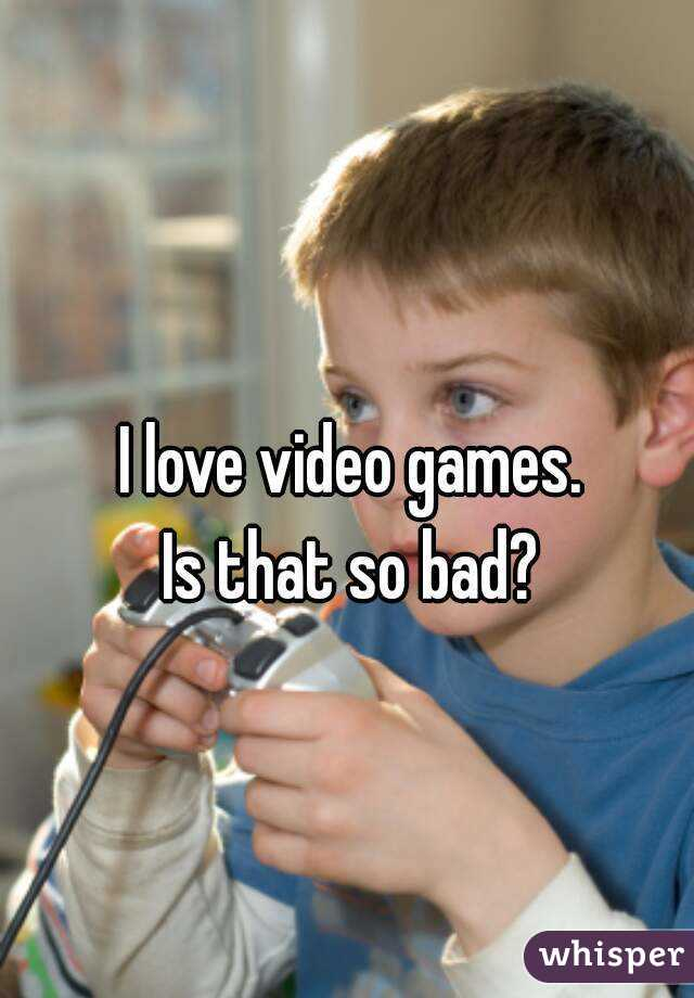 I love video games. Is that so bad?