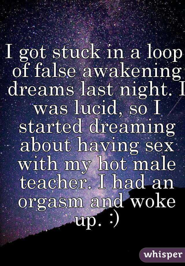 I got stuck in a loop of false awakening dreams last night. I was lucid, so I started dreaming about having sex with my hot male teacher. I had an orgasm and woke up. :)