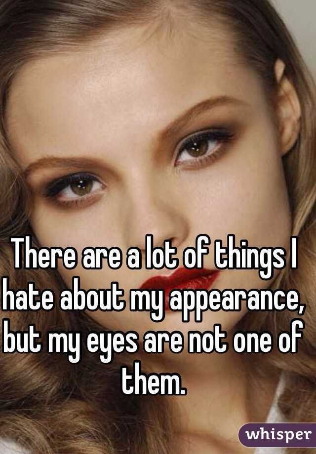 There are a lot of things I hate about my appearance, but my eyes are not one of them.