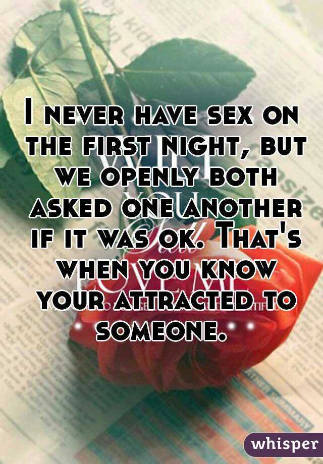I never have sex on the first night, but we openly both asked one another if it was ok. That's when you know your attracted to someone.